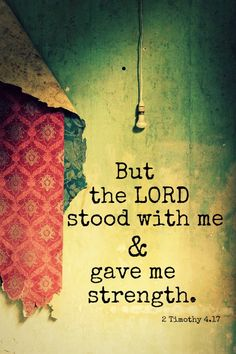 But the Lord stood with me & gave me strength.   2 Timothy 4.17