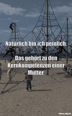 Natürlich bin ich peinlich. Das gehört zu den Kernkompetenzen einer Mutter. ... gefunden auf https://www.istdaslustig.de/spruch/4293 #lustig #sprüche #fun #spass