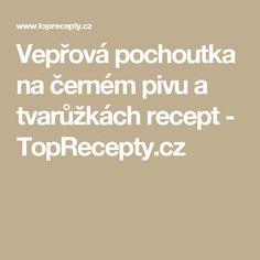 Vepřová pochoutka na černém pivu a tvarůžkách recept - TopRecepty.cz