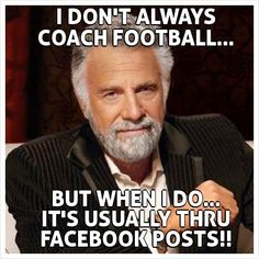 I DON'T ALWAYS COACH FOOTBALL...        BUT WHEN I DO... IT'S USUALLY THRU FACEBOOK POSTS!!