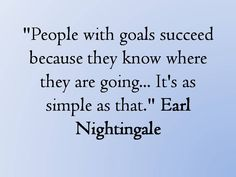 I'd add that the ambition to do something to reach those goals is even more important than a goal itself.  Nothing worse than treading water endlessly talking about what one is going to do...