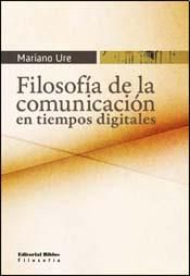 Filosofía de la comunicación en tiempos digitales, Mariano Ure. Año 2010