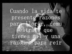 Cuando la vida te presente razones para llorar, demuestrale que tienes mil y una razones para reir.