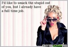 I'd like to smack the stupid out  of you, but I already have a full time job.