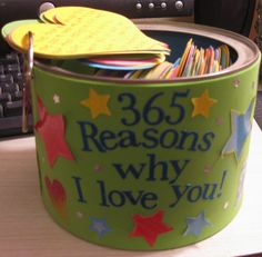 365 Reasons why I love you!!....An amazing gift to give to the ones you love reminding them how much you love them!!...Use an old peanut can, cover it with foam, write a special message on the back of the can and they are to pick one heart a day (cut out with my Cricut) that will put a smile on their face and joy in their heart!!! I have made this for my mom's birthday, my grandparents' 60th anniversary, my grandparents for Christmas, my boy-friend for our 1 year, and my best friend for her…