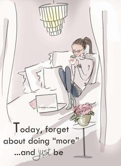 """Today, forget about doing """"more"""" and just be."""