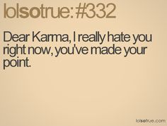 Dear Karma, I really hate you right now, you've made your point.