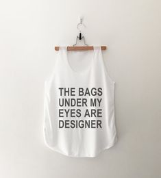 The bags under my eyes are designer tank top T-Shirt womens girls teens unisex grunge #tumblr instagram blogger punk dope swag hype #hipster gifts merch