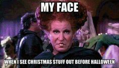 My Face when I see Christmas stuff out before Halloween...