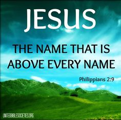 All other names have to bow before the name of JESUS! Including the names of 'Defeat', 'Sickness', 'Cancer', 'Depression', 'Disease', etc...