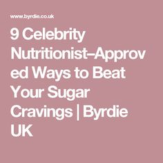 9 Celebrity Nutritionist–Approved Ways to Beat Your Sugar Cravings | Byrdie UK