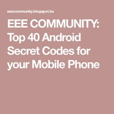 EEE COMMUNITY: Top 40 Android Secret Codes for your Mobile Phone Android Secret Codes, All Codes, Phone Hacks, Top 40, Better Life, Android Apps, Projects To Try, Coding, Community