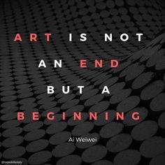 Art is not an end but a beginning. - Ai Weiwei #quotes #inspiration #create #art @torpedofactory