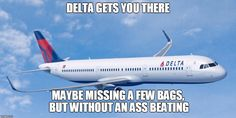 A little delay or missing bags vs... | DELTA GETS YOU THERE MAYBE MISSING A FEW BAGS, BUT WITHOUT AN ASS BEATING | image tagged in delta gets you there - without an ass kicking,united airlines meme,delta meme,drive rather than fly | made w/ Imgflip meme maker