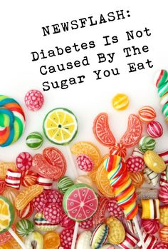 """Diabetes is NOT caused by the sugar you eat? In all my years on this planet, and there have been several :), until recently, I have been told that diabetes is caused by eating too much sugar. """"Stop eating all of that candy"""" adults would bark at me. """"You will get diabetes if you keep"""