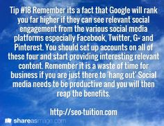 Tip #18 Remember its a fact that Google will rank you far higher if they can see relevant social engagement from the various social media platforms especially Facebook, Twitter, G+ and Pinterest. You should set up accounts on all of these four and start providing interesting relevant content. Remember it is a waste of time for business if you are just there to 'hang out' Social media needs to be productive and you will then reap the benefits.  http://seo-tuition.com