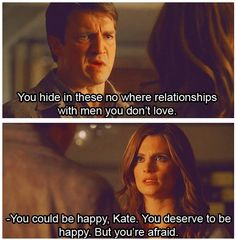 """""""You hide in these no where relationships with men you don't love. You could be happy, Kate. You deserve to be happy. But you're afraid."""" Richard Castle to Kate Beckett. Castle TV show quotes"""