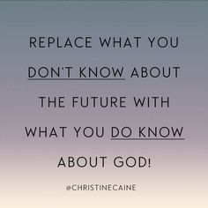 Replace what you don't know about the future with what you do know about God.