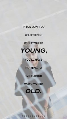 If you don't do wild things while you're young, you'll have nothing to smile about when you're old.
