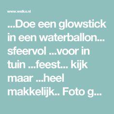...Doe een glowstick in een waterballon... sfeervol ...voor in tuin ...feest... kijk maar ...heel makkelijk.. Foto geplaatst door ElsaRblog op Welke.nl