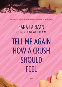 """Tell Me Again How a Crush Should Feel by Sara Farizan. """"High-school junior Leila has made it most of the way through Armstead Academy without having a crush on anyone, which is something of a relief. Her Persian heritage already makes her different from her classmates; if word got out that she liked girls, life would be twice as hard. But when a sophisticated, beautiful new girl, Saskia, shows up, Leila starts to take risks she never thought she would..."""""""