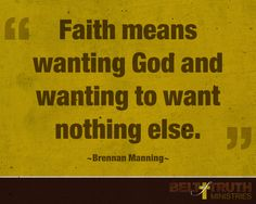 """Faith means wanting God and wanting to want nothing else."" —Brennan Manning"