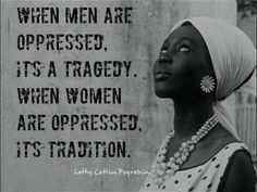 When men are oppressed, it's a tragedy. When women are oppressed, it's tradition.