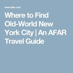 Where to Find Old-World New York City | An AFAR Travel Guide