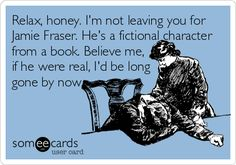 Relax, honey. I'm not leaving you for Jamie Fraser. He's a fictional character from a book. Believe me, if he were real, I'd be long gone by now.