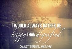 """I would always rather be happy than dignified."" - Charlotte Brontë, Jane Eyre - 45 Quotes From Literature That Will Actually Change Your Life"