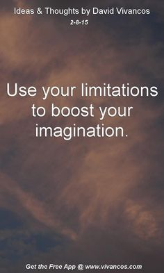 "February 8th 2015 Idea, ""Use your limitations to boost your imagination."" https://www.youtube.com/watch?v=O51YimlAgzA"