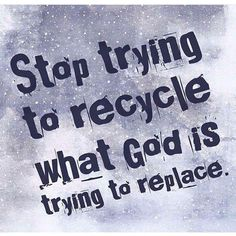 Stop trying to recycle what God is trying to replace!!!!! @realtalkkim <3