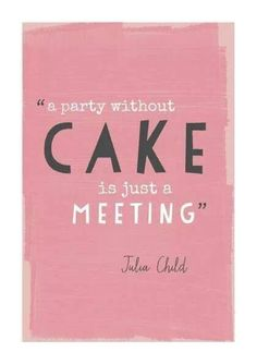 """""""A party without cake is just a meeting"""" ~Julia Child"""