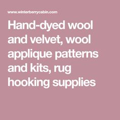 Hand-dyed wool and velvet, wool applique patterns and kits, rug hooking supplies