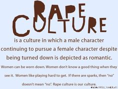 """Rape Culture: a society whose prevailing beliefs normalize sexual assault + rape. Ex. uni students chanting """"no means yes! yes means anal!"""". The song Blurred Lines. Society blaming the victim for rape. Republicans coining the term """"legitimate rape"""". MRA calls Elliot Rodgers a """"saint"""" for going on a killing rampage, blaming women for being a virgin. Jolie gets a double mastectomy + the general response is, """"noo, now she won't be a sex symbol for me"""""""