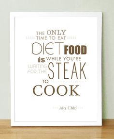 julia child THE ONLY TIME TO EAT DIET FOOD IS WHEN YOU'RE WAITING FOR THE STEAK TO COOK