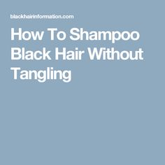 How To Shampoo Black Hair Without Tangling