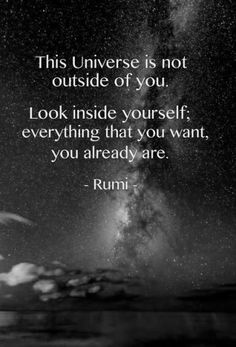 This Universe is not outside of you. Look inside yourself; everything that you want, you already are. #rumi
