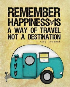 Remember happiness is a way of travel, not a destination.