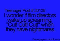 """#20138 - I wonder if film directors wake up screaming, """"Cut! Cut! Cut!"""" when they have nightmares"""