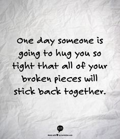 This makes me think of Noah. He always squeezes me so tight and I really do think my broken pieces are beginning to stick together. Cute Quotes, Great Quotes, Quotes To Live By, Funny Quotes, Inspirational Quotes, Motivational Quotes, Genius Quotes, Peace Quotes, Quotes Positive