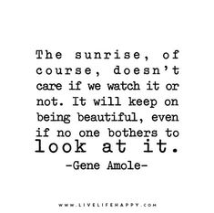 The sunrise, of course, doesn't care if we watch it or not. It will keep on being beautiful, even if no one bothers to look at it. - Gene Amole