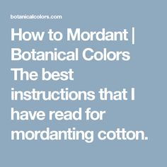 How to Mordant | Botanical Colors The best instructions that I have read for mordanting cotton.