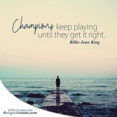 """""""Champions keep playing until they get it right"""". ~ Billie Jean King  I hope you enjoy the Quotes. I'd encourage you to share them, repost them, and comment. After all, social media is about being social which implies a dialogue, not a one sided conversation. Make it a great day - """"YOU Were Created for Greatness, Claim It!"""" Doug Morneau - #fitCEO #motivation #leadership"""