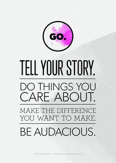 Go. Tell your story. Do things you care about. Make the difference you want to make. Be Audacious. #volunteers