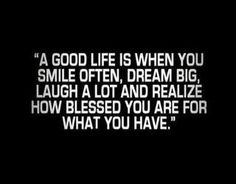 A good life is when you smile often, dream big, laugh a lot and realize how blessed you are for what you have - #life #blessed #quote