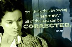 """""""You think that by saying 'I'm sorry' all of the past can be corrected."""" ~Rhett"""