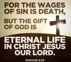 For the wages of sin is death, but the gift of God is Eternal Life in Christ Jesus our Lord - Romans 6:23  ~~I Love the Bible and Jesus Christ, Christian Quotes and verses.