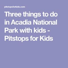 Three things to do in Acadia National Park with kids - Pitstops for Kids