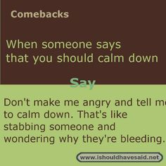 Clever comebacks when someone makes you mad and then tells you to calm down. Check out our top ten comeback lists. http://www.ishouldhavesaid.net